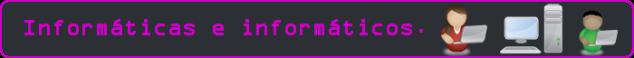 Esto es una imagen con el texto: Informáticas e informáticos.